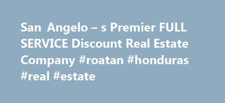 San Angelo – s Premier FULL SERVICE Discount Real Estate Company #roatan #honduras #real #estate http://real-estate.remmont.com/san-angelo-s-premier-full-service-discount-real-estate-company-roatan-honduras-real-estate/  #san angelo real estate # San Angelo Real Estate is changing! Why would you pay 6% or even 5% to sell your home when we charge less than the other guys-PERIOD. We only charge 4.5%! AND we are a FULL SERVICE Firm with 2 Military Relocation Specialists. Our listings go into…
