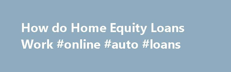 How do Home Equity Loans Work #online #auto #loans http://loans.remmont.com/how-do-home-equity-loans-work-online-auto-loans/  #home equity loan rates # Home Equity Loan Why a Home Equity Loan? Equity in your home brings you peace of mind and opportunity for growth. You can borrow money using the equity in your home as collateral. Upon acceptance, you receive a lump sum of money to use for these projects or debt payments. […]The post How do Home Equity Loans Work #online #auto #loans appeared…