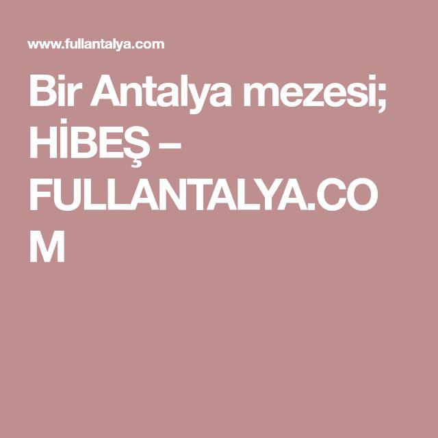 Bir Antalya mezesi; HİBEŞ – FULLANTALYA.COM