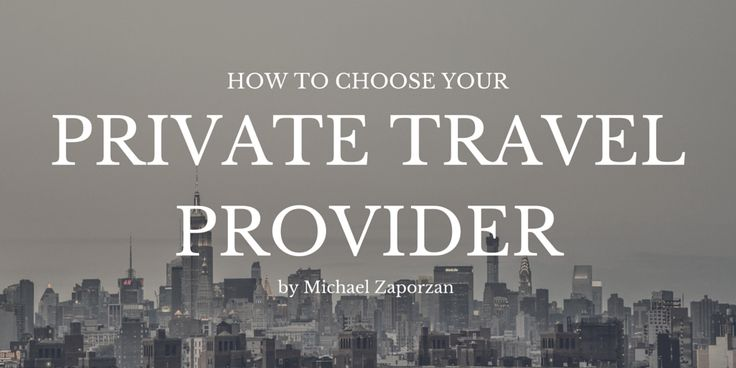 How to Choose Your Private Travel Provider by Michael Zaporzan
