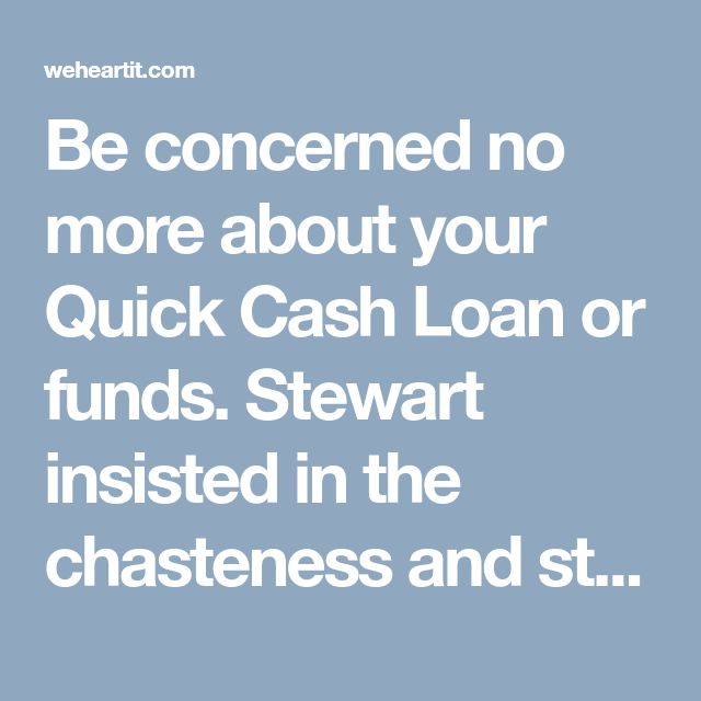 Be concerned no more about your Quick Cash Loan or funds. Stewart insisted in the chasteness and stated, As long as I actually know, all of the Quick Cash Loan mortgage purposes had recently been right.