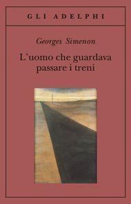 L'uomo che guardava passare i treni - Georges Simenon - Adelphi Edizioni