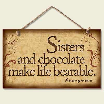 Some days sisters make life bearable and sometimes the chocolate makes Sisters more bearable. lol