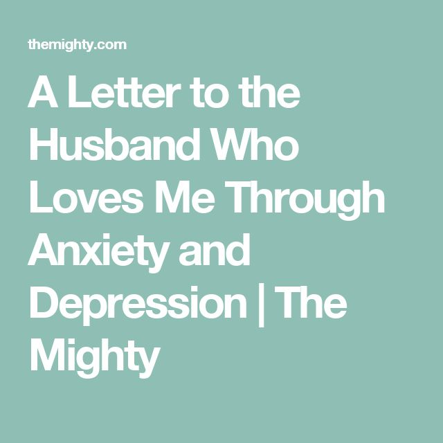 A Letter to the Husband Who Loves Me Through Anxiety and Depression | The Mighty
