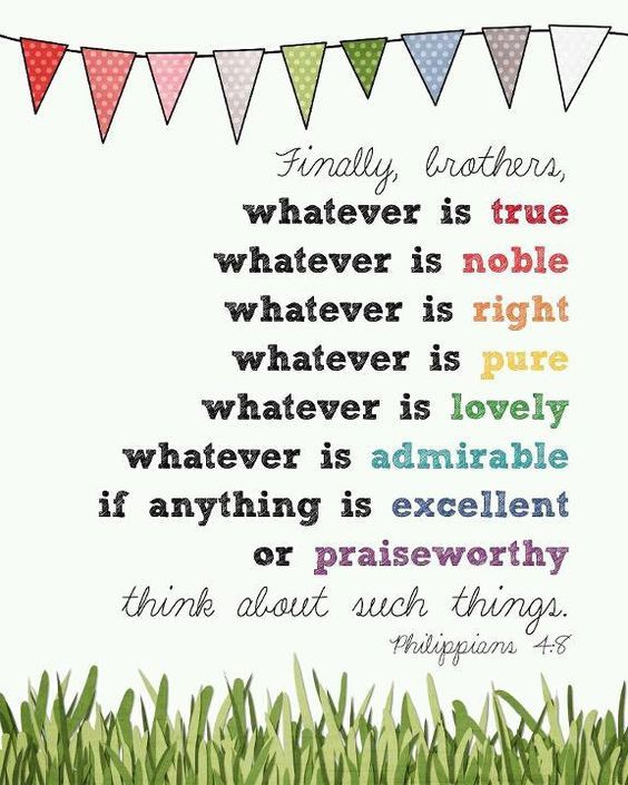 Finally brothers, whatever is true, whatever is noble, whatever is right, whatever is pure, whatever is lovely, whatever is admirable, if anything is excellent or praiseworthy, think about such things. - Philippians 4:8: