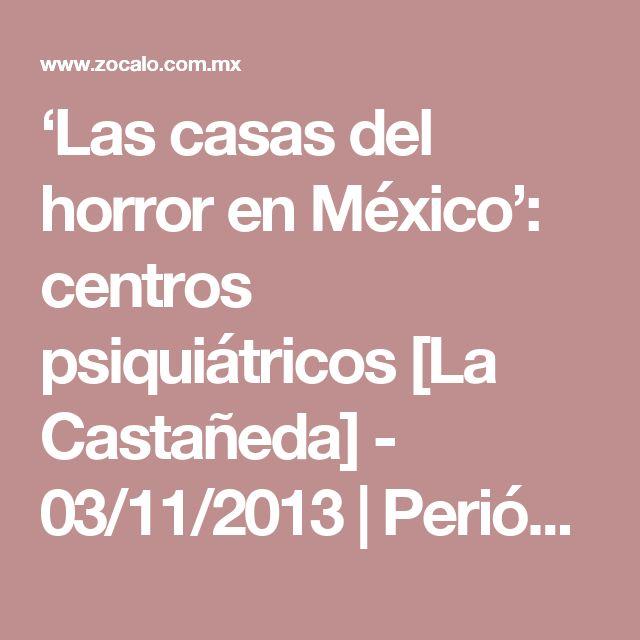 'Las casas del horror en México': centros psiquiátricos [La Castañeda] - 03/11/2013 | Periódico Zócalo