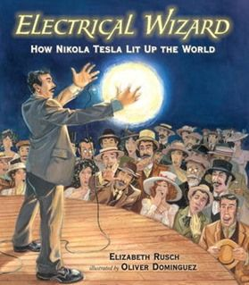 Electrical Wizard: How Nikola Tesla Lit Up the World by Elizabeth Rusch, illustrated by Oliver Dominguez   Glad Tesla's getting more recognition