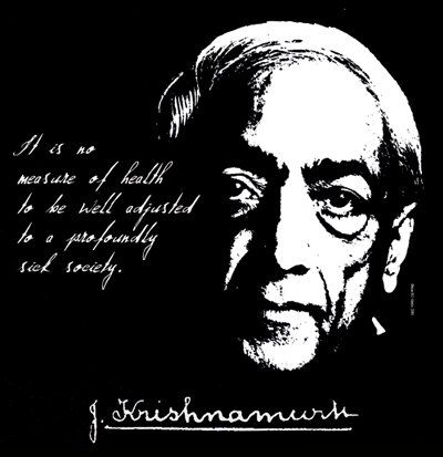 It is no measure of health to be well adjusted to a profoundly sick society.  -Jiddu Krishnamurti