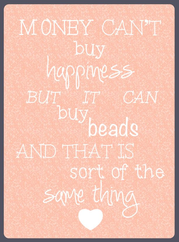 Money can't buy happiness but it can buy beads and this is sort of the same thing.