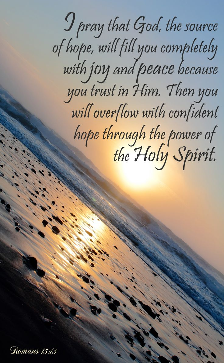 I pray that God, the source of hope, will fill you completely with joy and peace because you trust in him. Then you will overflow with confident hope through the power of the Holy Spirit. Romans 15:13. Bible Verse. Scripture