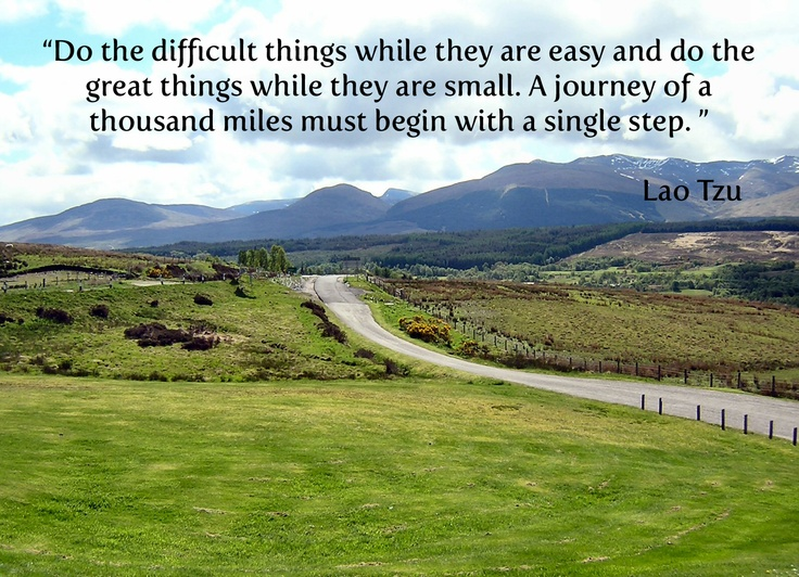 Lao Tzu (Laozi), Chinese philosopher 6th century BC.  Every accomplishment starts with the decision to try so take that first step.