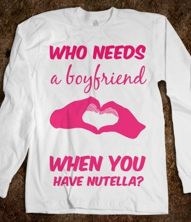 Who needs a boyfriend when you have Nutella?  I NEED THIS SHIRT.