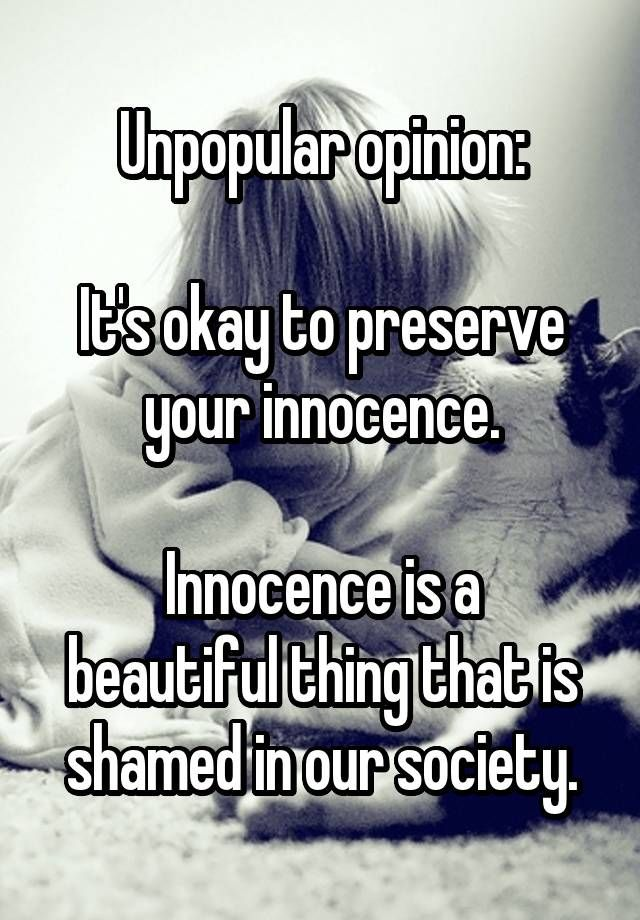 Unpopular opinion:  It's okay to preserve your innocence.  Innocence is a beautiful thing that is shamed in our society.