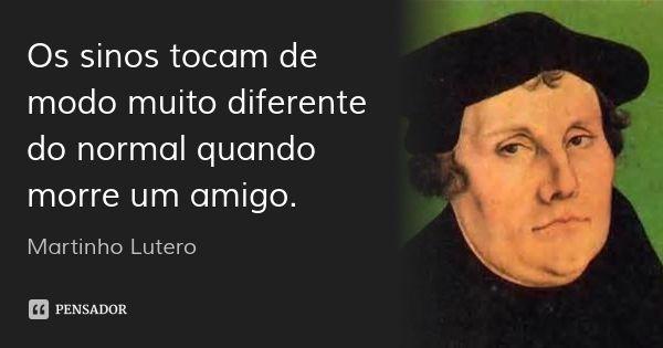Os sinos tocam de modo muito diferente do normal quando morre um amigo. — Martinho Lutero