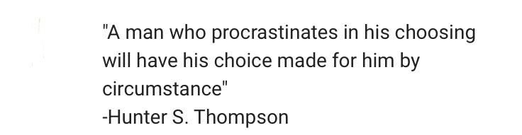 [image]A man who procrastinated in his choosing will have his choice made for him by circumstance. – Hunter S. Thompson #healthymind #healthyhabits #healthychoice #fitnessmotivation #fitnessquotes #weightlossmotivation #supplementsdigest