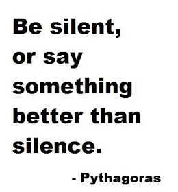 Be silent or say something better than silence. ~~~Pythagoras