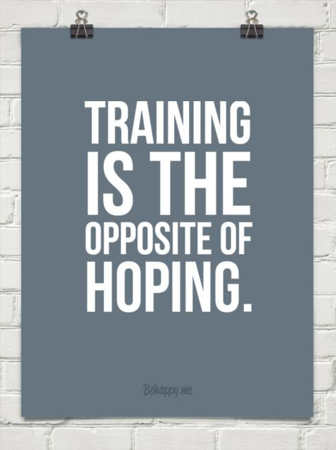 Training is the opposite of hoping.