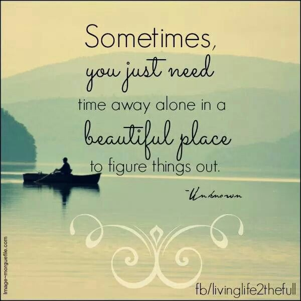 In Time Of Need Quotes: Sometimes, You Just Need Time Away Alone In A Beautiful