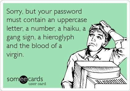 Sorry, but your password must contain an uppercare letter, a number, a haiku, a gang sign, a hieroglyph and the blood of a virgin.