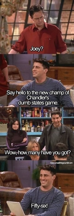 """Joey: """"Say hello to the new champ of Chandler's dumb states game.""""  Chandler: """"Wow, how many have you got?"""" Joey: """"Fifty-six!"""""""