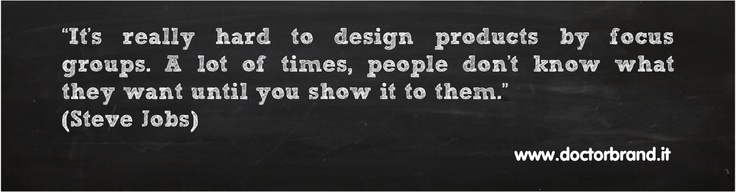 """""""It's really hard to design products by focus groups. A lot of times, people don't know what they want until you show it to them."""" (Steve Jobs)"""