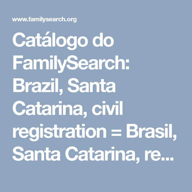 Catálogo do FamilySearch: Brazil, Santa Catarina, civil registration = Brasil, Santa Catarina, registro civil, 1850-1999 — FamilySearch.org