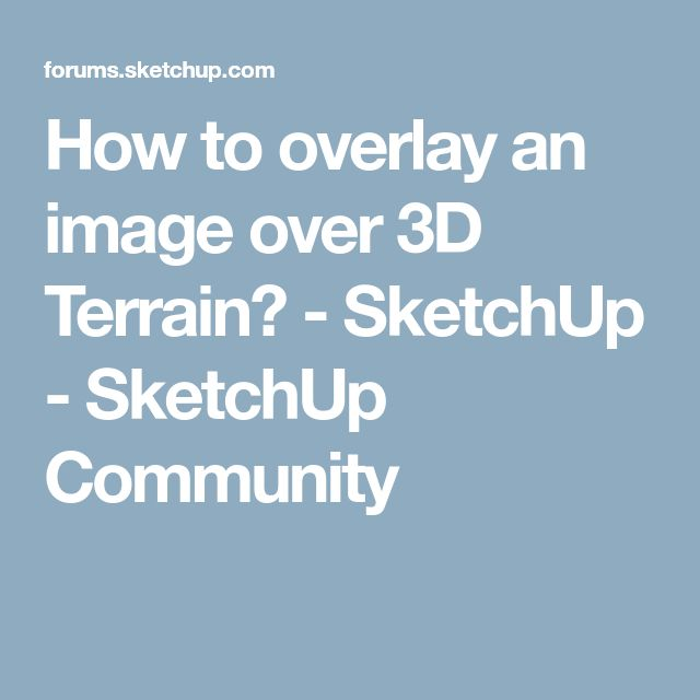 How to overlay an image over 3D Terrain? - SketchUp - SketchUp Community