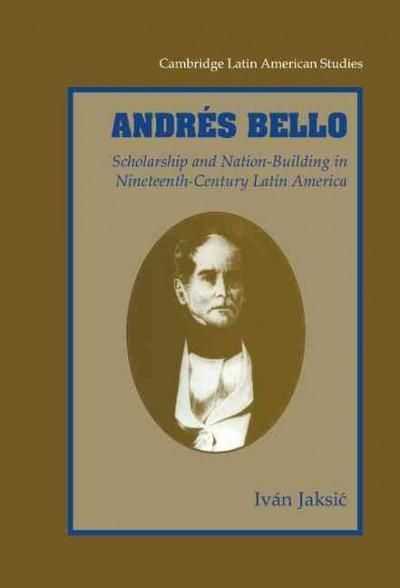 Andres Bello: Scholarship and Nation-Building in Ninetheeth-Century Latin America