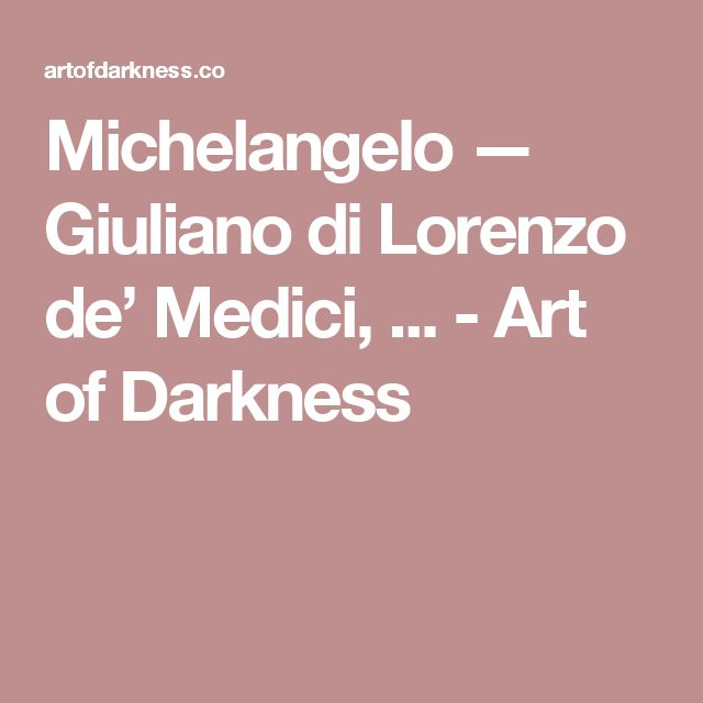 Michelangelo — Giuliano di Lorenzo de' Medici, ... - Art of Darkness