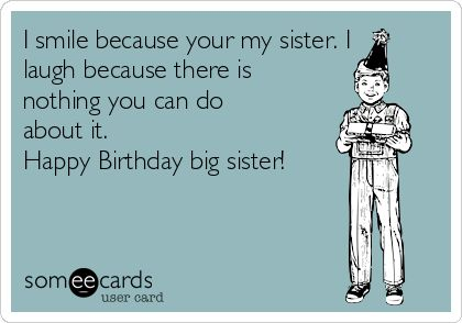 I smile because your my sister, I laugh because there is nothing you can do about it. <br /> <br />Happy birthday big sister!