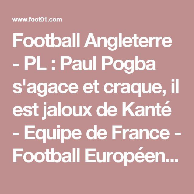 Football Angleterre - PL : Paul Pogba s'agace et craque, il est jaloux de Kanté - Equipe de France - Football Européen - Foot 01