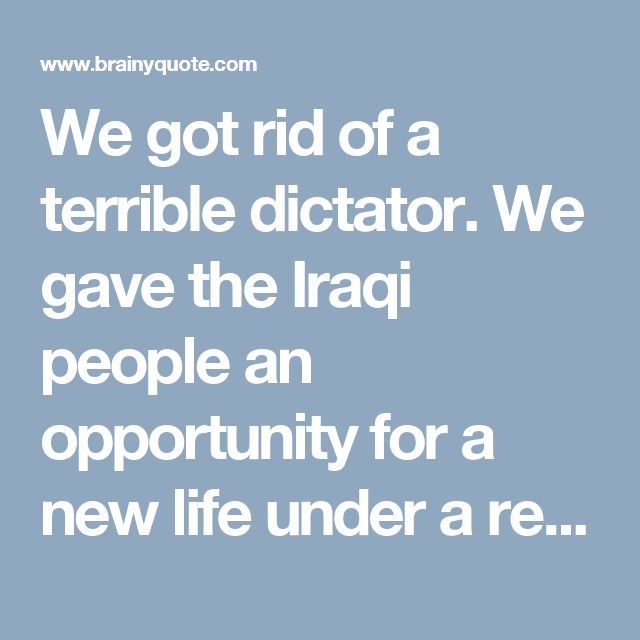 We got rid of a terrible dictator. We gave the Iraqi people an opportunity for a new life under a representative form of government. - Colin Powell - BrainyQuote