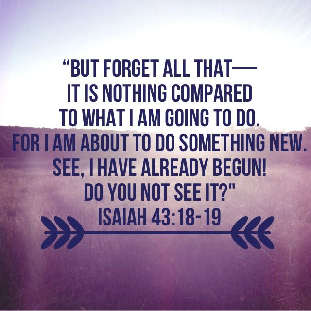 I've just discovered this verse. I think it is my absolute favorite. Isaiah 43:18-19...More at http://beliefpics.christianpost.com/