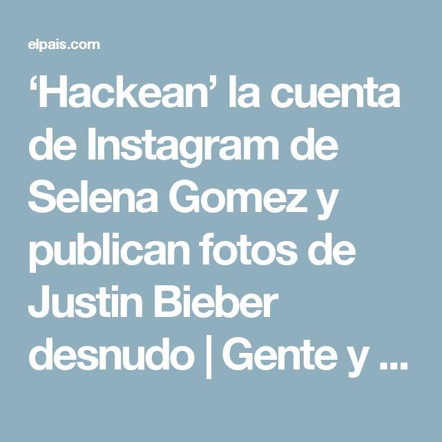 'Hackean' la cuenta de Instagram de Selena Gomez y publican fotos de Justin Bieber desnudo | Gente y Famosos | EL PAÍS