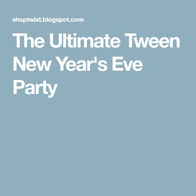 The Ultimate Tween New Year's Eve Party | New year's eve ...