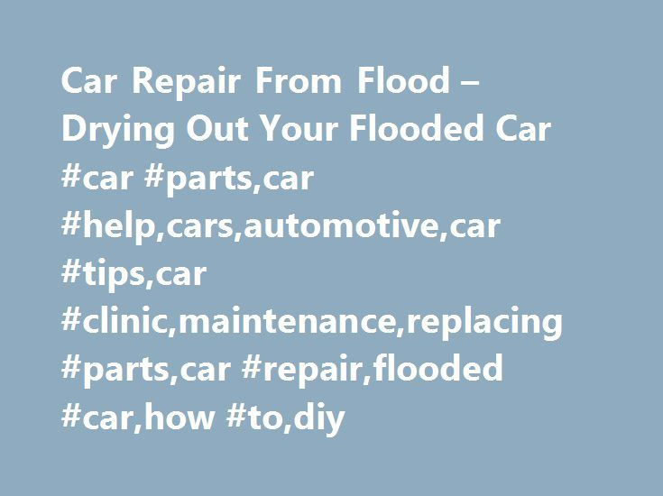 Car Repair From Flood – Drying Out Your Flooded Car #car #parts,car #help,cars,automotive,car #tips,car #clinic,maintenance,replacing #parts,car #repair,flooded #car,how #to,diy http://loan-credit.nef2.com/car-repair-from-flood-drying-out-your-flooded-car-car-partscar-helpcarsautomotivecar-tipscar-clinicmaintenancereplacing-partscar-repairflooded-carhow-todiy/  # Drying Out Your Flooded Car We've all seen it on TV: rainstorms of biblical proportions sweeping entire villages into the sea, and…