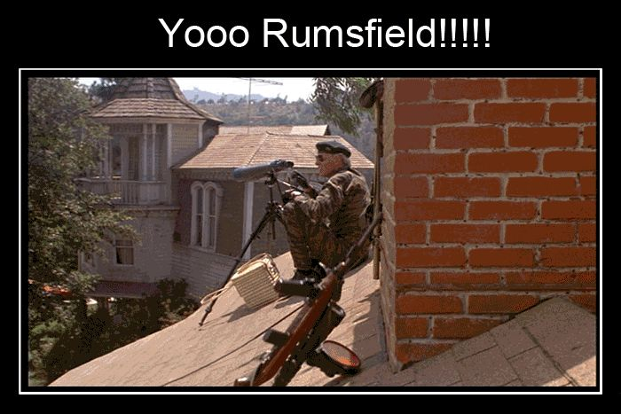 """YO RUMSFIELD!!!!!!"" -The Burbs"