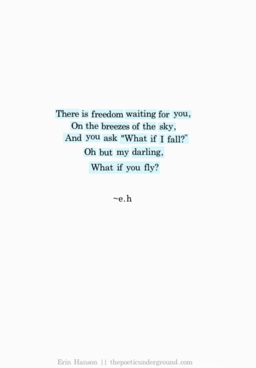 """there is freedom waiting for you, on the breezes of the sky, and you ask 'what if i fall?' oh but my darling, what if you fly?"" {erin hanson} via http://thepoeticunderground.com.:"