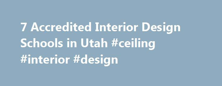 7 Accredited Interior Design Schools in Utah #ceiling #interior #design http://design.nef2.com/7-accredited-interior-design-schools-in-utah-ceiling-interior-design/  #interior design utah # Find Your Degree Interior Design Schools In Utah In Utah, there are 7 accredited schools where interior design classes faculty can find employment. The graphs, statistics and analysis below outline the current state and the future direction of academia in interior design in the state of Utah, which…
