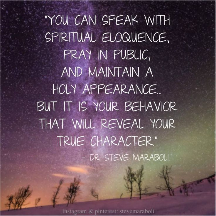 """You can speak with spiritual eloquence, pray in public, and maintain a holy appearance... but it is your behavior that will reveal your true character."" - Dr. Steve Maraboli"