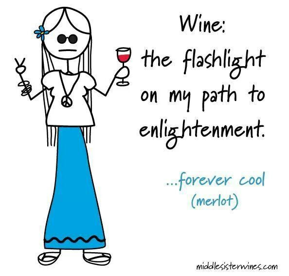 Wine is groovy!     WINE:   the flashlight on my path to enlightenment.   :)