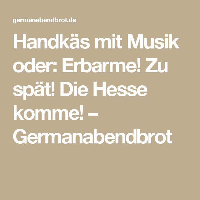 Handkäs mit Musik oder: Erbarme! Zu spät! Die Hesse komme! – Germanabendbrot