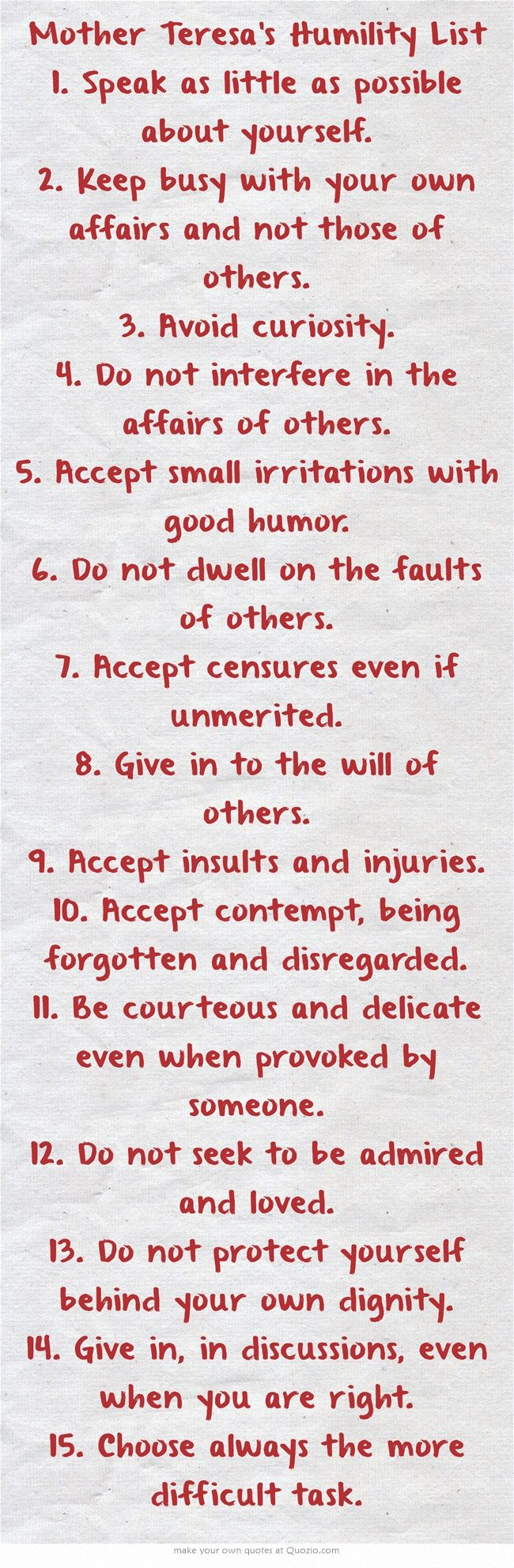 Mother Teresa's Humility List 1. Speak as little as possible about yourself. 2. Keep busy with your own affairs and not those of others. 3. Avoid curiosity. 4. Do not interfere in the affairs of others. 5. Accept small irritations with good humor. 6. Do not dwell on the faults of others. 7. Accept censures even if unmerited. 8. Give in to the will of others. 9. Accept insults and injuries. 10. Accept contempt, being forgotten and disregarded. 11. Be courteous and delicate...