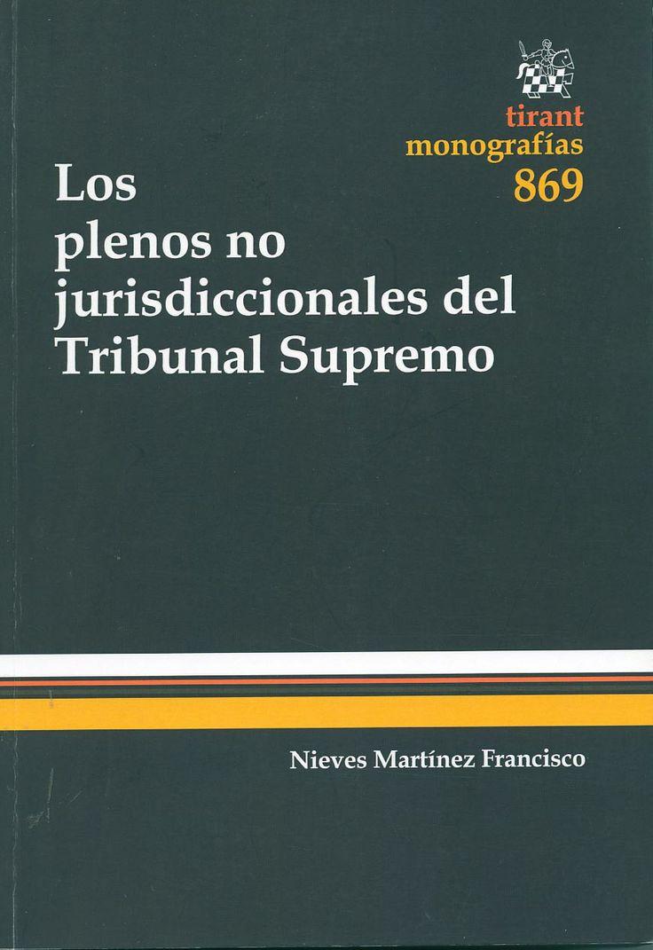 Los plenos no jurisdiccionales del Tribunal Supremo / Nieves Martínez Francisco ; [prólogo de Antonio García-Pablos de Molina]. - Valencia : Tirant lo Blanch, 2013