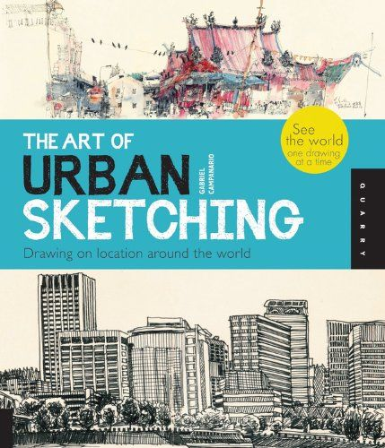 The Art of Urban Sketching: Drawing On Location Around The World by Gabriel Campanario
