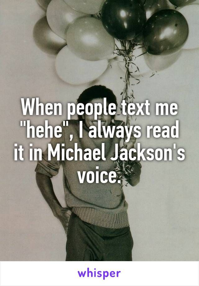 """When people text me """"hehe"""", I always read it in Michael Jackson's voice."""