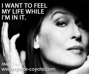 Meryl Streep quotes - I want to feel my life while I'm in it.