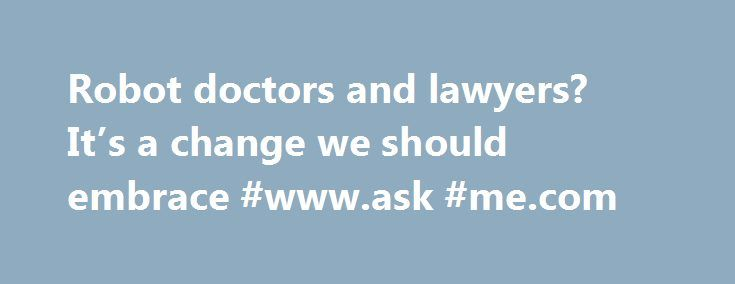 Robot doctors and lawyers? It's a change we should embrace #www.ask #me.com http://ask.nef2.com/2017/04/29/robot-doctors-and-lawyers-its-a-change-we-should-embrace-www-ask-me-com/  #ask a doctor online for free # Robot doctors and lawyers? It's a change we should embrace A Da Vinci surgical robot performs a procedure at the Charles Nicolle hospital in Rouen. Photograph: MediaforMedical/Jean-Paul Chasse/Alamy T he professions exist because they help us to solve problems that we do not have…