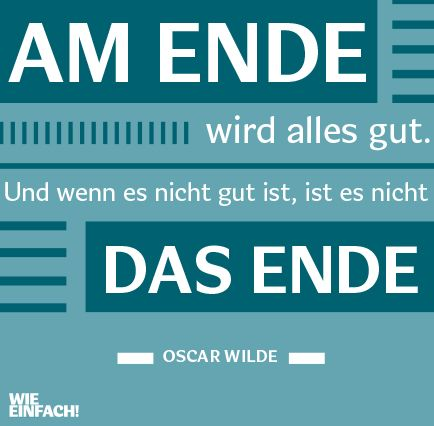 At the end all will well. And when it's not well it is not the end. (Oscard Wilde) -. Do you have a beeter translation?