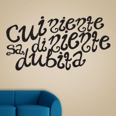 Cui niente sa, di niente dubita. English Translation: Who knows nothing, doubts nothing   https://www.wallbella.com/Wall-Bella-Collection/Italian-Quotes/Cui-Niente